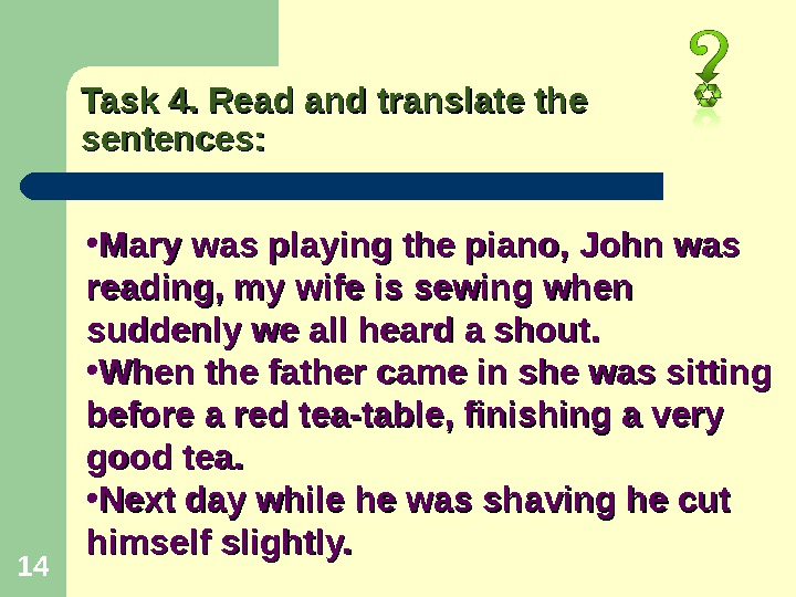 14 Task 4. Read and translate the sentences:  • Mary was playing the piano, John