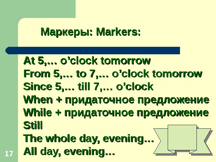 17 Маркеры:  Markers: At 5, … o'clock tomorrow From 5, … to 7, … o'clock