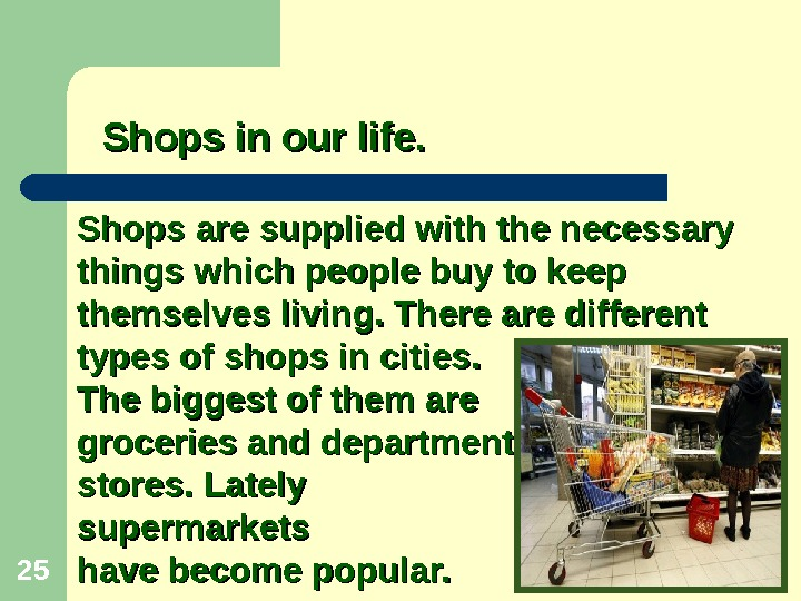 25 Shops are supplied with the necessary things which people buy to keep themselves living.