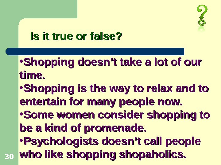 30 Is it true or false?  • Shopping doesn't take a lot of our time.