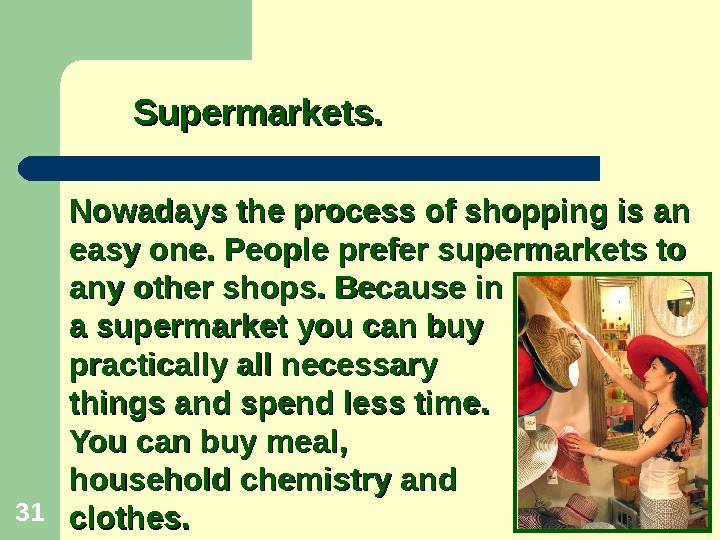 31 Nowadays the process of shopping is an easy one. People prefer supermarkets to any other