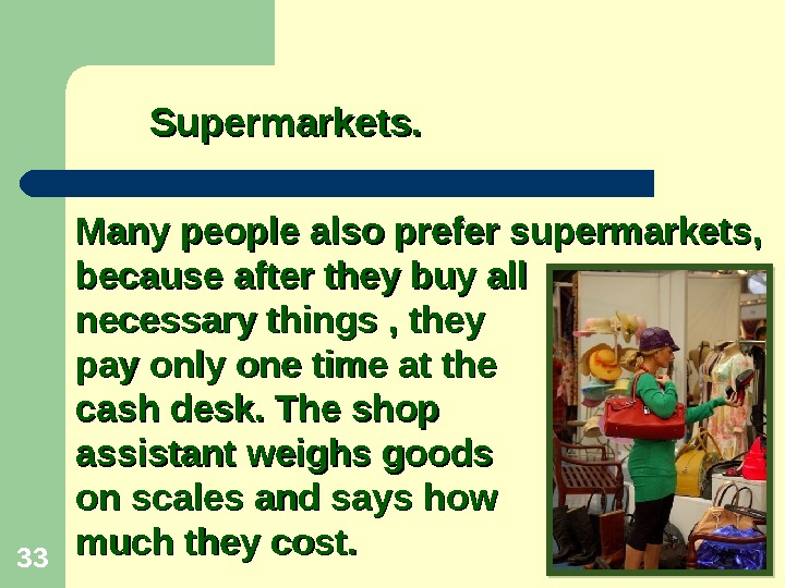 33 Many people also prefer supermarkets,  because after they buy all necessary things , they