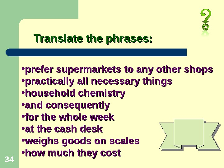 34 Translate the phrases:  • prefer supermarkets to any other shops  • practically all