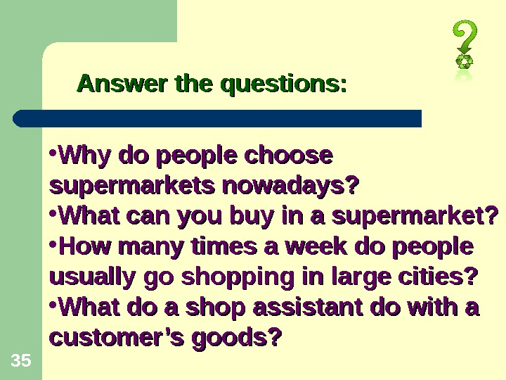 35 Answer the questions:  • Why do people choose supermarkets nowadays?  • What can