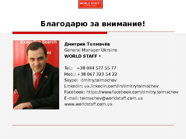 Благодарю за внимание! Дмитрий Толмачёв General Manager Ukraine WORLD STAFF ® Tel. : +38 044577 55