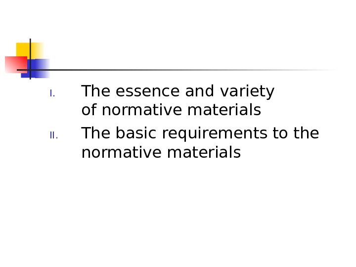 I. The essence andvariety ofnormativematerials II. The basicrequirements tothe normative  materials