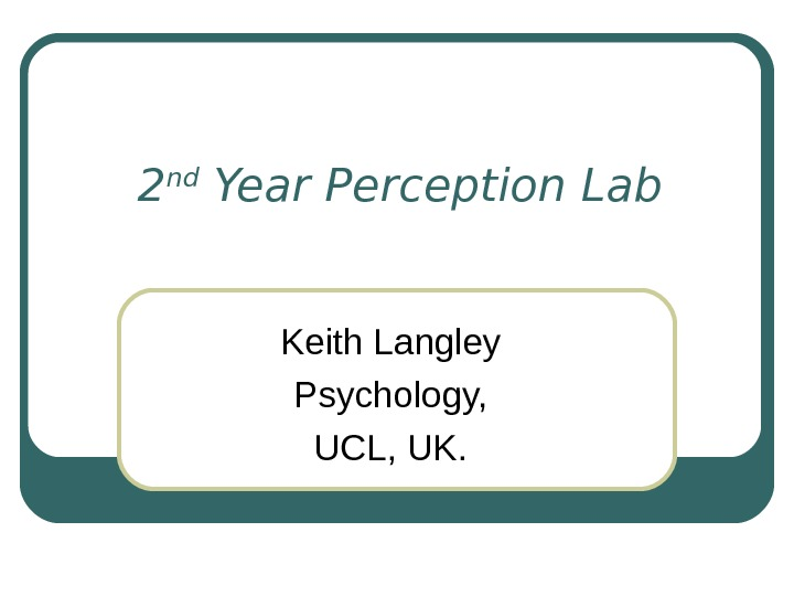 2 nd Year Perception Lab Keith Langley Psychology, UCL, UK.