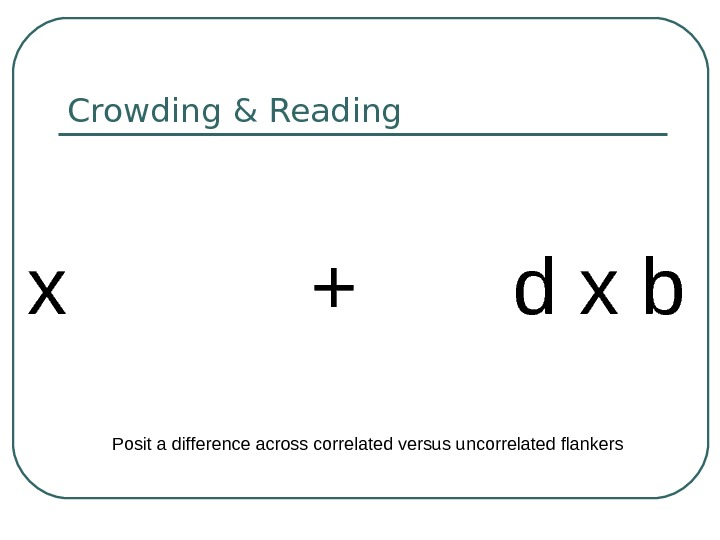 Crowding & Reading x  +  d x b Posit a difference across correlated versus