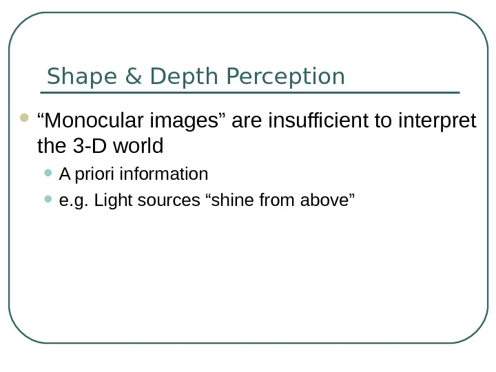 "Shape & Depth Perception "" Monocular images"" are insufficient to interpret the 3 -D world •"