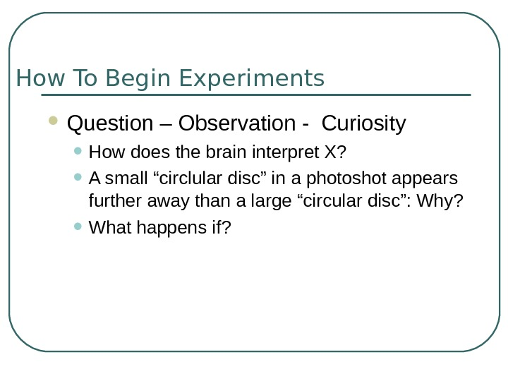 How To Begin Experiments Question – Observation - Curiosity • How does the brain interpret X?