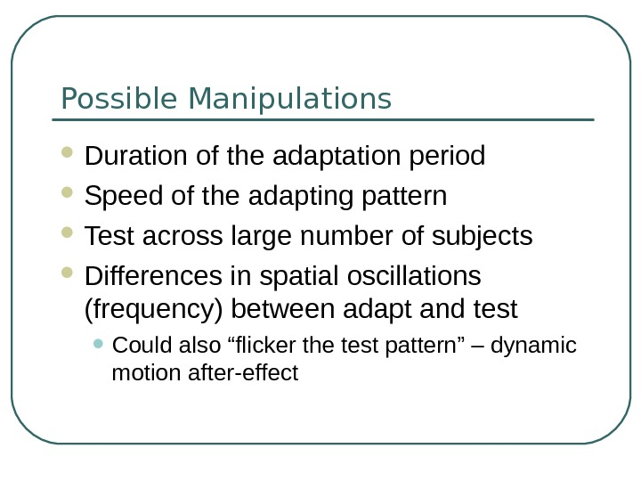 Possible Manipulations Duration of the adaptation period Speed of the adapting pattern Test across large number
