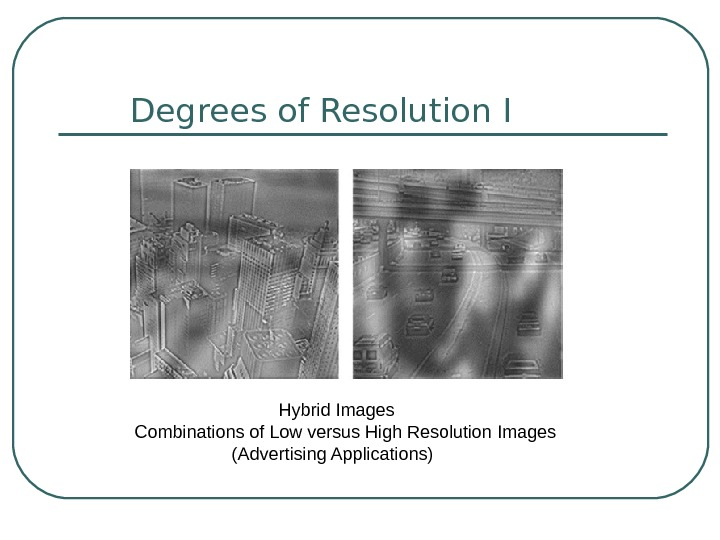 Degrees of Resolution I Hybrid Images  Combinations of Low versus High Resolution Images