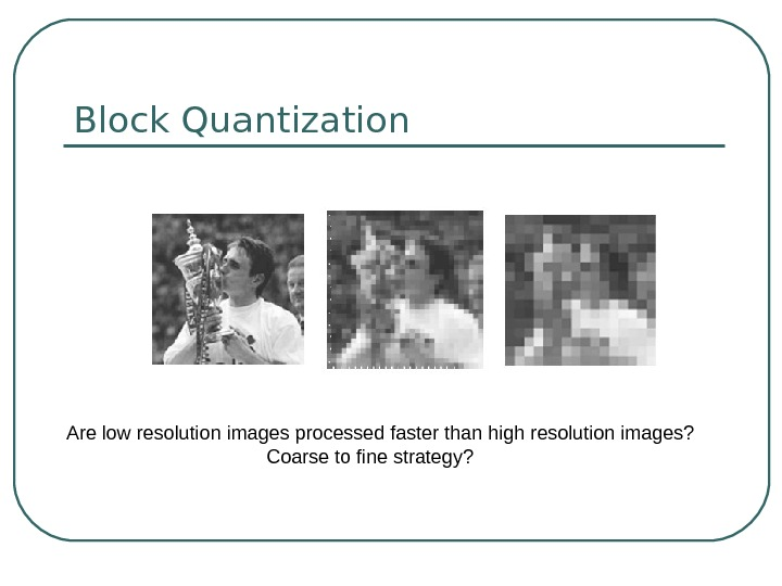 Block Quantization Are low resolution images processed faster than high resolution images?  Coarse to fine