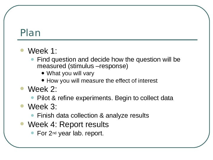 Plan Week 1:  • Find question and decide how the question will be measured (stimulus