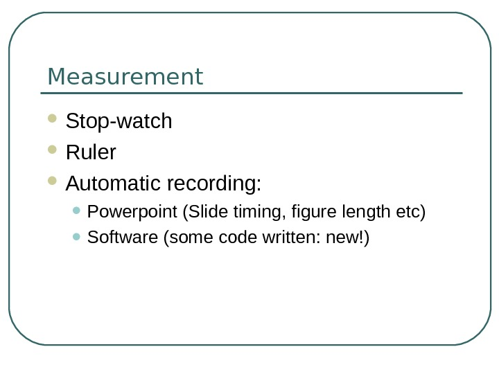 Measurement Stop-watch Ruler Automatic recording:  • Powerpoint (Slide timing, figure length etc) • Software (some