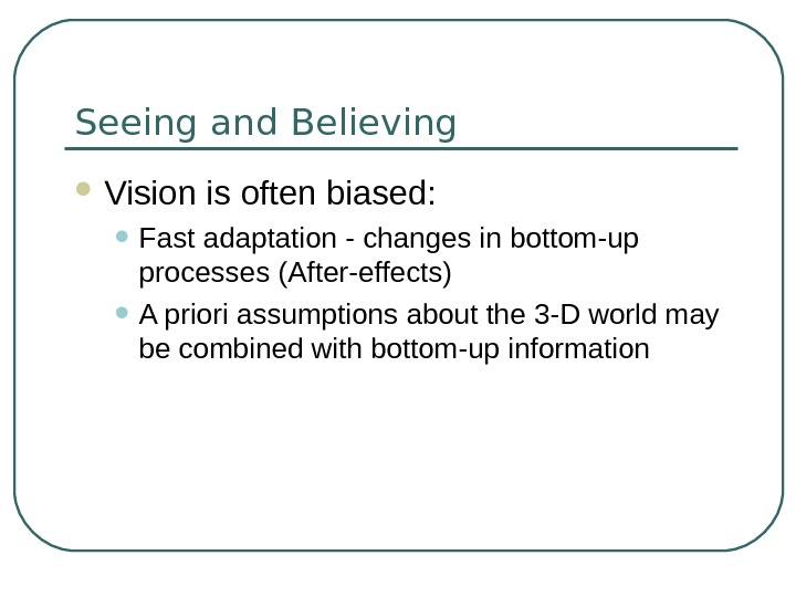 Seeing and Believing Vision is often biased:  • Fast adaptation - changes in bottom-up processes