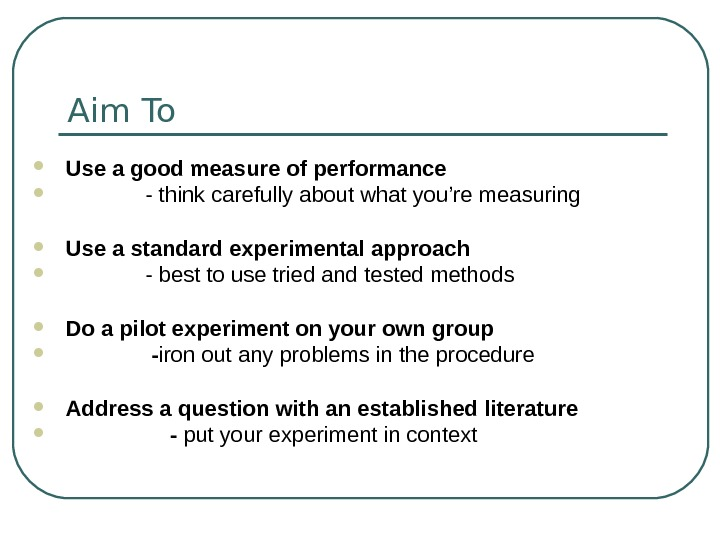 Aim To  Use a good measure of performance   - think carefully about what
