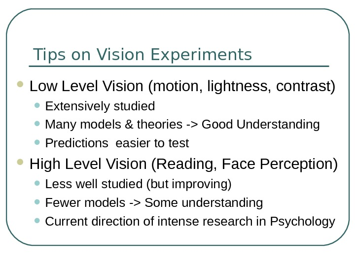 Tips on Vision Experiments Low Level Vision (motion, lightness, contrast) • Extensively studied • Many models