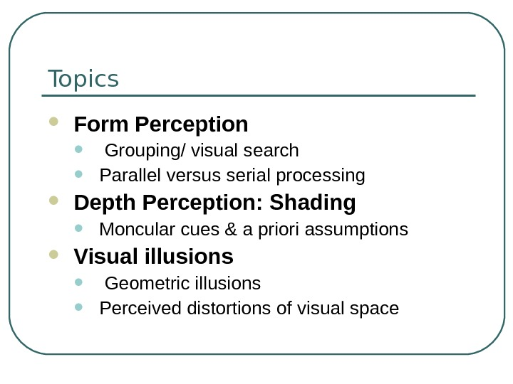 Topics Form Perception •  Grouping/ visual search • Parallel versus serial processing Depth Perception: Shading
