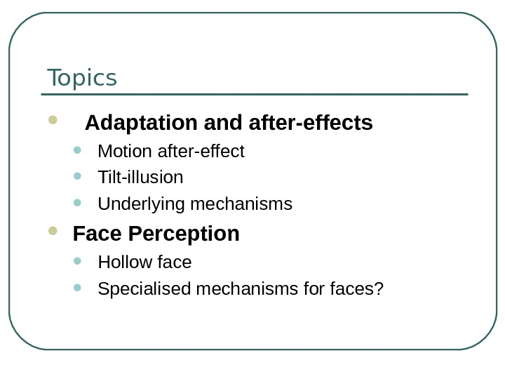 Topics Adaptation and after-effects • Motion after-effect • Tilt-illusion  • Underlying mechanisms Face Perception •