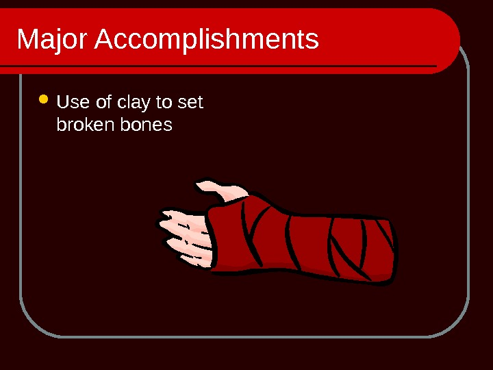 Major Accomplishments Use of clay to set broken bones
