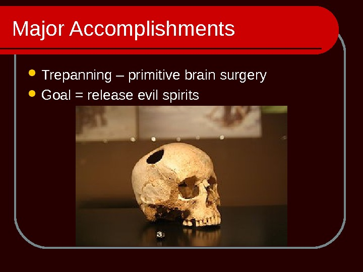 Major Accomplishments Trepanning – primitive brain surgery Goal = release evil spirits