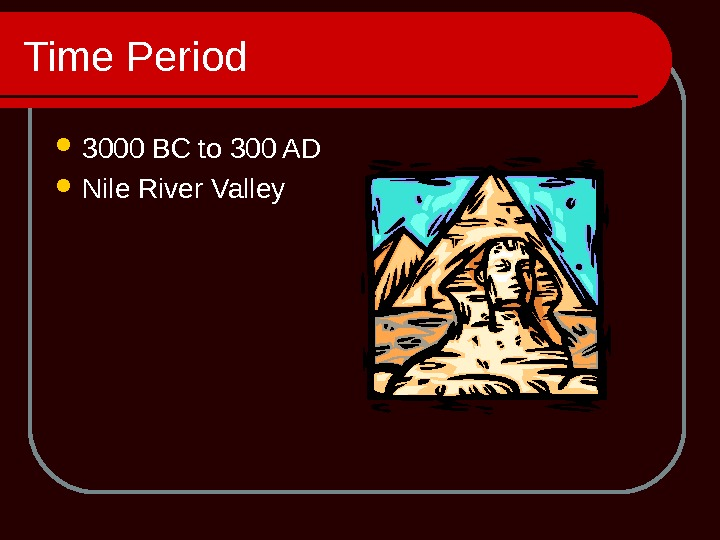 Time Period 3000 BC to 300 AD Nile River Valley