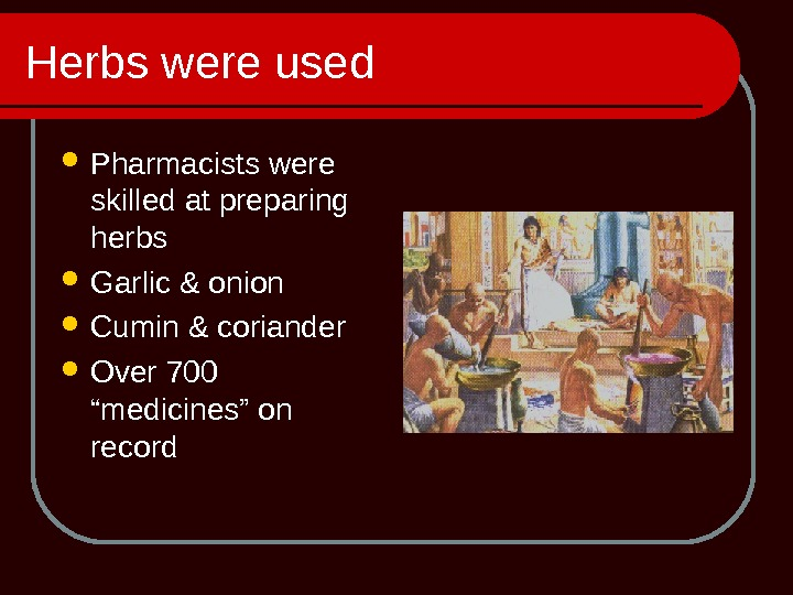 Herbs were used Pharmacists were skilled at preparing herbs Garlic & onion Cumin & coriander Over