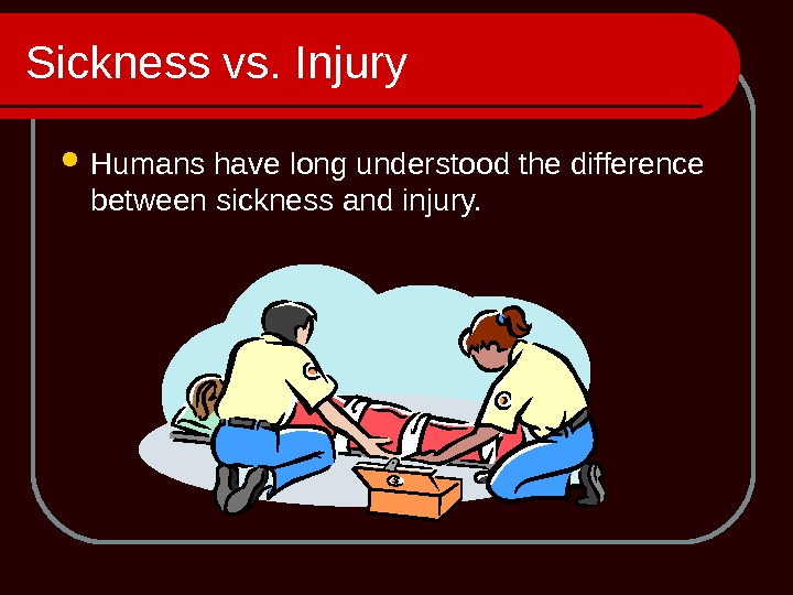 Sickness vs. Injury Humans have long understood the difference between sickness and injury.