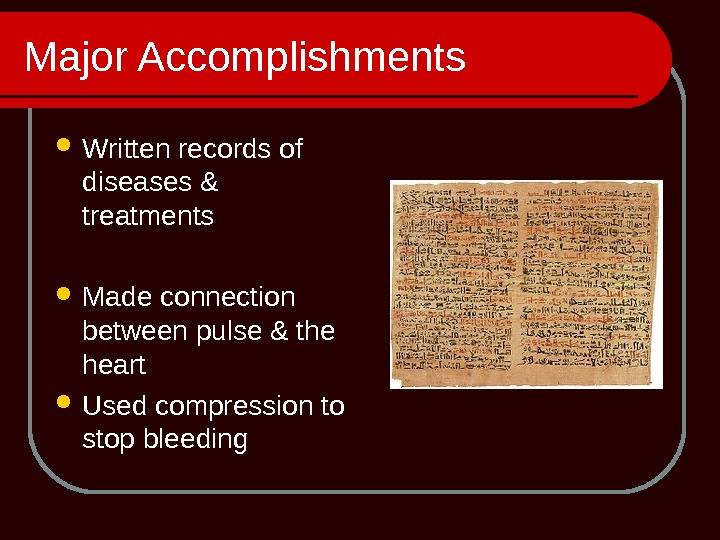 Major Accomplishments Written records of diseases & treatments Made connection between pulse & the heart Used