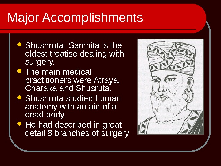 Major Accomplishments Shushruta- Samhita is the oldest treatise dealing with surgery.  The main medical practitioners