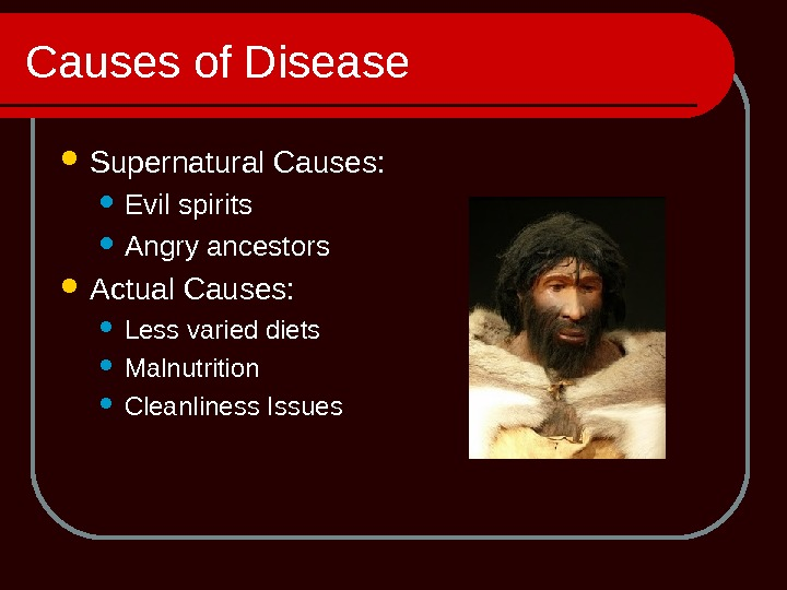 Causes of Disease Supernatural Causes:  Evil spirits Angry ancestors Actual Causes:  Less varied diets