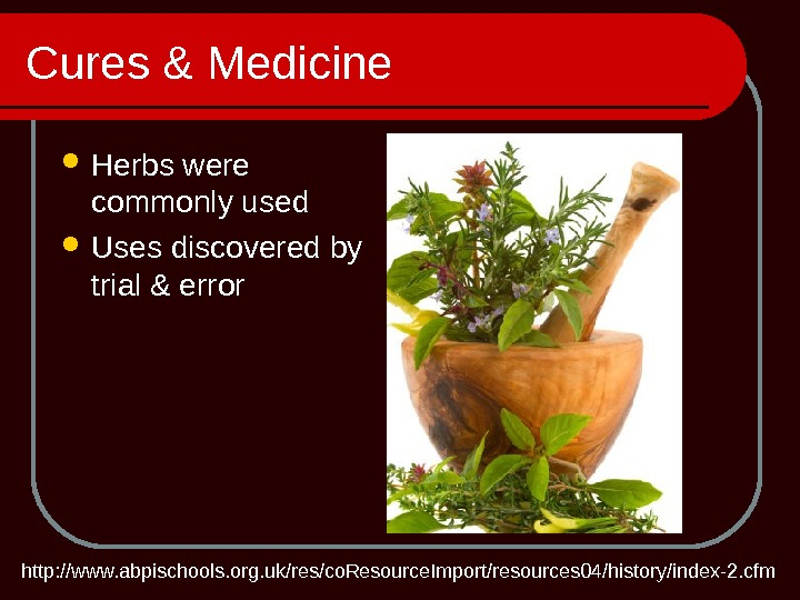 Cures & Medicine Herbs were commonly used Uses discovered by trial & error http: //www. abpischools.