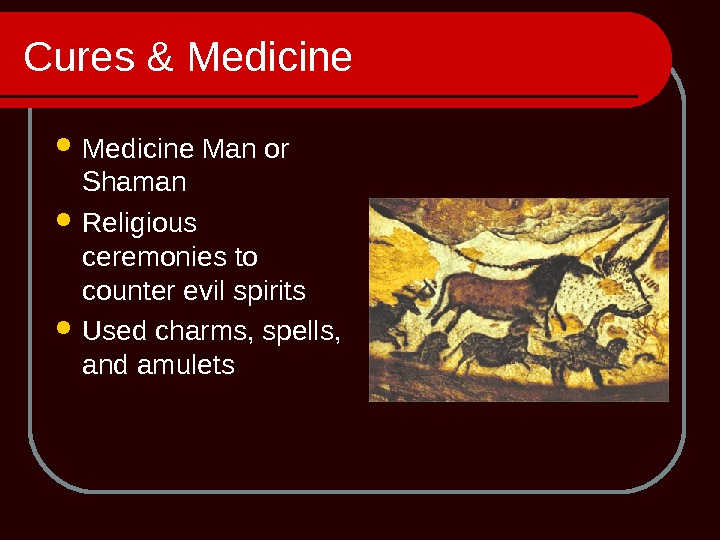 Cures & Medicine Man or Shaman Religious ceremonies to counter evil spirits Used charms, spells,