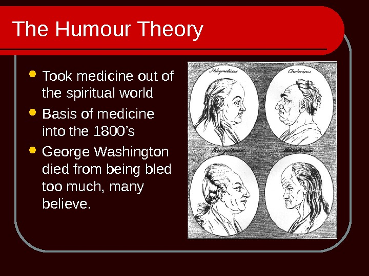 The Humour Theory Took medicine out of the spiritual world Basis of medicine into the 1800's