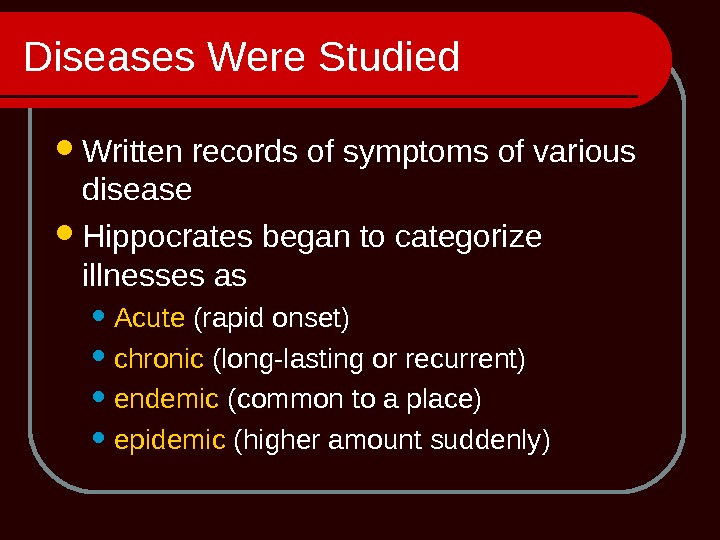 Diseases Were Studied Written records of symptoms of various disease Hippocrates began to categorize illnesses as
