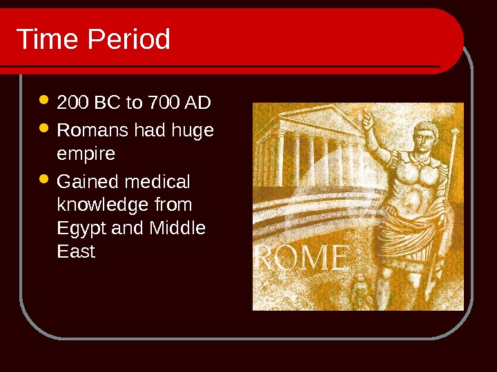 Time Period 200 BC to 700 AD Romans had huge empire Gained medical knowledge from Egypt