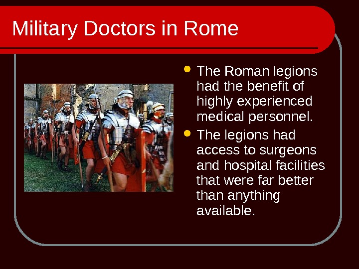 Military Doctors in Rome The Roman legions had the benefit of highly experienced medical personnel.