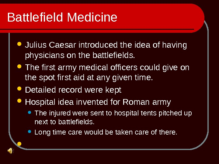 Battlefield Medicine Julius Caesar introduced the idea of having physicians on the battlefields.  The first