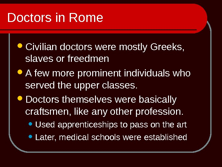 Doctors in Rome Civilian doctors were mostly Greeks,  slaves or freedmen A few more prominent