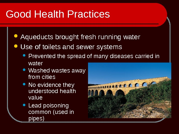 Good Health Practices Aqueducts brought fresh running water Use of toilets and sewer systems  Prevented