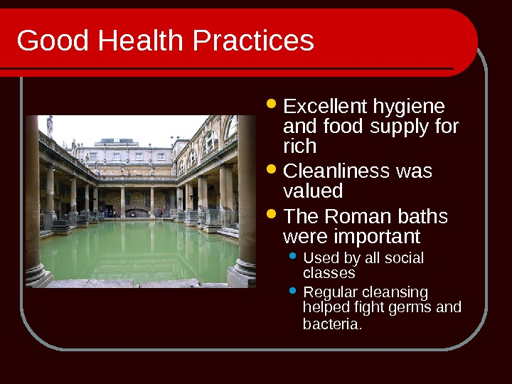 Good Health Practices Excellent hygiene and food supply for rich Cleanliness was valued The Roman baths