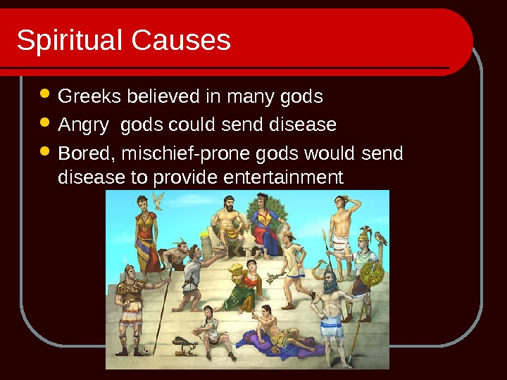 Spiritual Causes Greeks believed in many gods Angry gods could send disease Bored, mischief-prone gods would