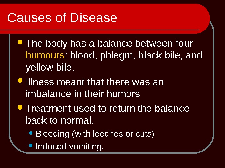 Causes of Disease The body has a balance between four humours : blood, phlegm, black bile,