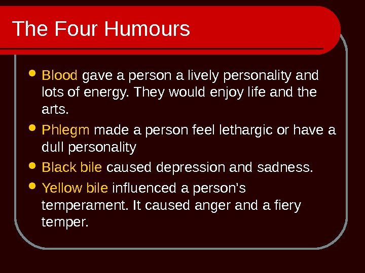 The Four Humours Blood gave a person a lively personality and lots of energy. They would