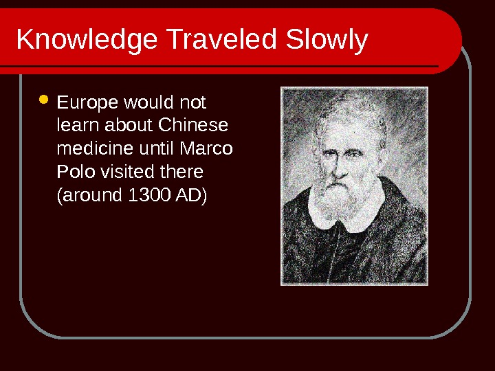 Knowledge Traveled Slowly Europe would not learn about Chinese medicine until Marco Polo visited there (around