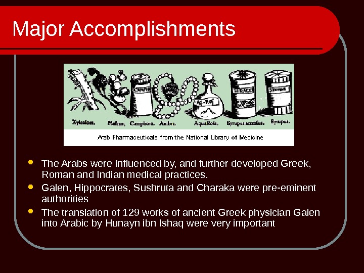 Major Accomplishments The Arabs were influenced by, and further developed Greek,  Roman and Indian medical