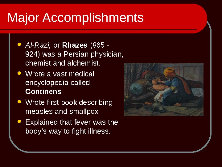 Major Accomplishments Al-Razi,  or Rhazes (865 - 924) was a Persian physician,  chemist and