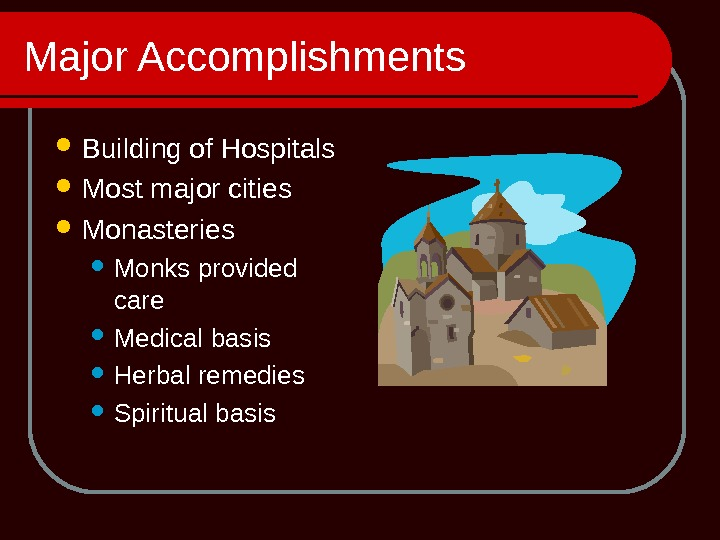 Major Accomplishments Building of Hospitals Most major cities Monasteries Monks provided care Medical basis Herbal remedies