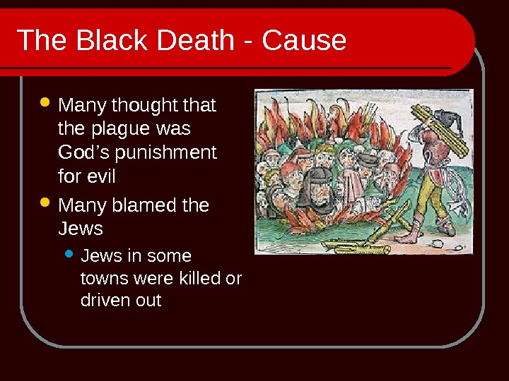 The Black Death - Cause Many thought that the plague was God's punishment for evil Many